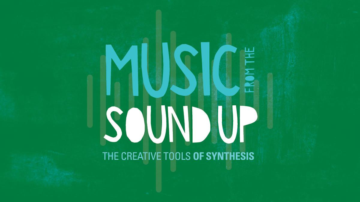 Music from the Sound Up: The Creative Tools of Synthesis